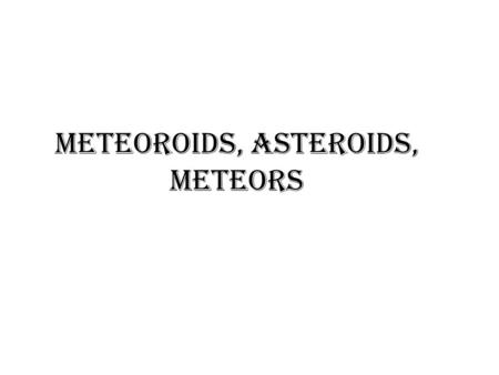 Meteoroids, Asteroids, Meteors. Meteoroids Meteoroids- Bits of material through the Earth's atmosphere. Meteoroids are named after a star constellation.