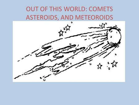 OUT OF THIS WORLD: COMETS ASTEROIDS, AND METEOROIDS.