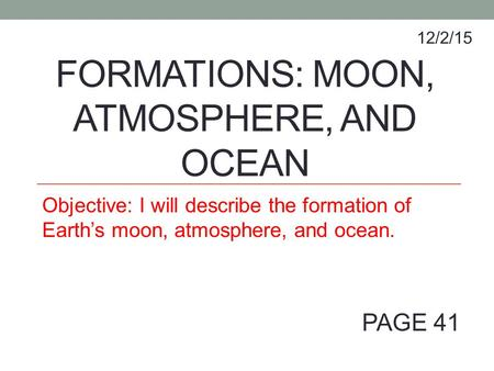 FORMATIONS: MOON, ATMOSPHERE, AND OCEAN Objective: I will describe the formation of Earth's moon, atmosphere, and ocean. 12/2/15 PAGE 41.