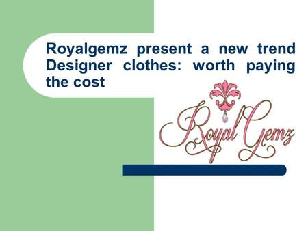 Royalgemz present a new trend Designer clothes: worth paying the cost.