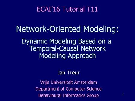 1 ECAI'16 Tutorial T11 <strong>Network</strong>-Oriented Modeling: Dynamic Modeling Based on a Temporal-Causal <strong>Network</strong> Modeling Approach Jan Treur Vrije Universiteit Amsterdam.