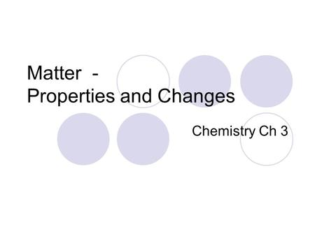 Matter - Properties and Changes Chemistry Ch 3 Chemistry Chemistry is the study of the composition of substances and the changes that they undergo. Organic.