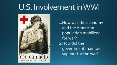 1.How was the economy and the American population mobilized for war? 2.How did the government maintain support for the war?