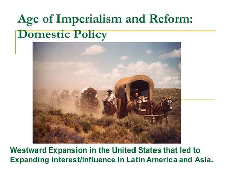 Age of Imperialism and Reform: Domestic Policy Westward Expansion in the United States that led to Expanding interest/influence in Latin America and Asia.