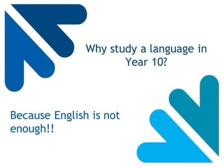 Why study a language in Year 10? Because English is not enough!!