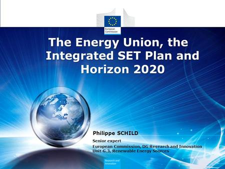 Philippe SCHILD Senior expert European Commission, DG Research and Innovation Unit G.3, Renewable Energy Sources The Energy Union, the Integrated SET Plan.