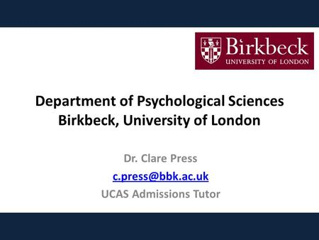 Department of Psychological Sciences Birkbeck, University of London Dr. Clare Press UCAS Admissions Tutor.