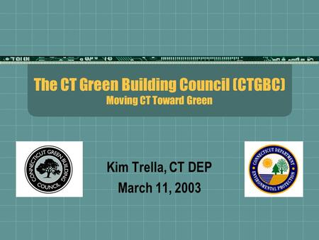 The CT Green Building Council (CTGBC) Moving CT Toward Green Kim Trella, CT DEP March 11, 2003.