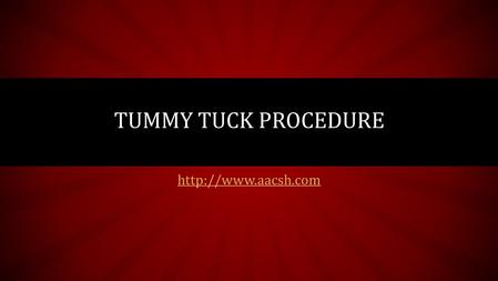 TUMMY TUCK PROCEDURE. TUMMY TUCK – WHAT YOU NEED TO KNOW Is your tummy flab not responding to sit-ups? Tired of experimenting with.