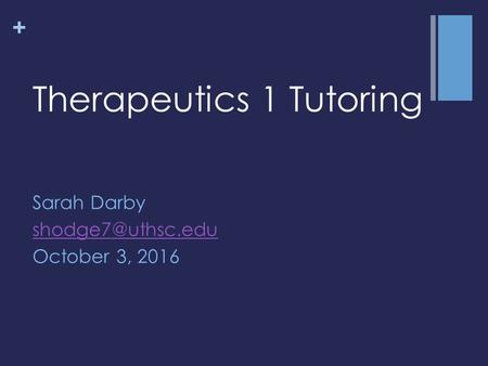 + Therapeutics 1 Tutoring Sarah Darby October 3, 2016.