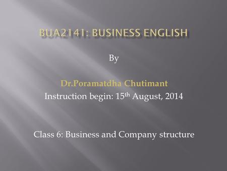 By Dr.Poramatdha Chutimant Instruction begin: 15 th August, 2014 Class 6: Business and Company structure.
