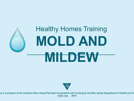 Healthy Homes Training MOLD AND MILDEW Healthy Homes is a program of the Southern New Jersey Perinatal Cooperative with funding by the New Jersey Department.