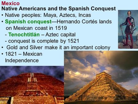 Mexico Continued... Native Americans and the Spanish Conquest Native peoples: Maya, Aztecs, Incas Spanish conquest—Hernando Cortés lands on Mexican coast.