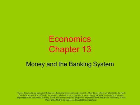 "Economics Chapter 13 Money and the Banking System ""These documents are being distributed for educational discussion purposes only. They do not reflect."