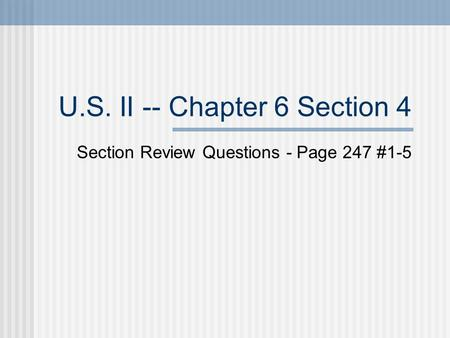 U.S. II -- Chapter 6 Section 4 Section Review Questions - Page 247 #1-5.