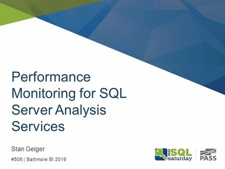 Performance Monitoring for SQL Server Analysis Services Stan Geiger #506 | Baltimore BI 2016.