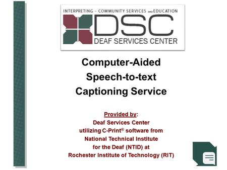 Computer-AidedSpeech-to-text Captioning Service Provided by: Deaf Services Center utilizing C-Print ® software from National Technical Institute for the.