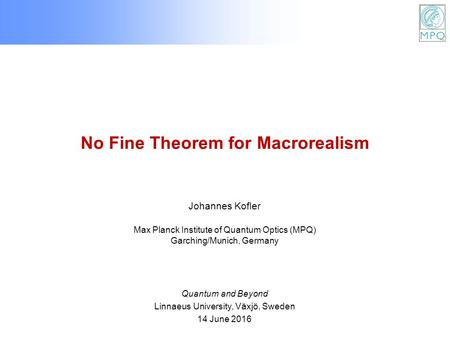 No Fine Theorem for Macrorealism Johannes Kofler Max Planck Institute of Quantum Optics (MPQ) Garching/Munich, Germany Quantum and Beyond Linnaeus University,