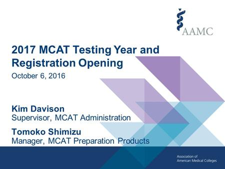 2017 MCAT Testing Year and Registration Opening October 6, 2016 Kim Davison Supervisor, MCAT Administration Tomoko Shimizu Manager, MCAT Preparation Products.
