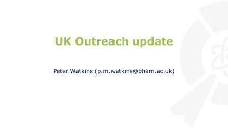 UK Outreach update Peter Watkins Institute for Research in Schools.