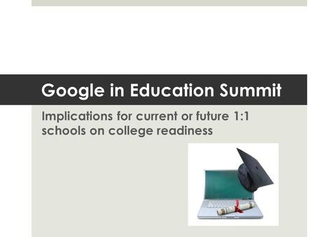 Google in Education Summit Implications for current or future 1:1 schools on college readiness.