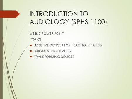 INTRODUCTION TO AUDIOLOGY (SPHS 1100) WEEK 7 POWER POINT TOPICS  ASSISTIVE DEVICES FOR HEARING IMPAIRED  AUGMENTING DEVICES  TRANSFORMING DEVICES.
