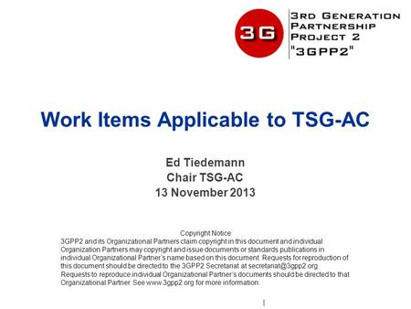 VIA Telecom PROPRIETARY Work Items Applicable to TSG-AC Ed Tiedemann Chair TSG-AC 13 November 2013 Copyright Notice 3GPP2 and its Organizational Partners.