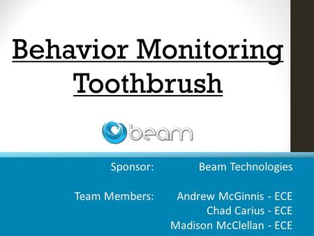 Sponsor: Beam Technologies Team Members: Andrew McGinnis - ECE Chad Carius - ECE Madison McClellan - ECE Behavior Monitoring Toothbrush.