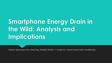 Smartphone Energy Drain in the Wild: Analysis and Implications Authors: Xiaomeng Chen, Ning Ding, Abhilash Jindal†, Y. Charlie Hu†, Maruti Gupta, Rath.