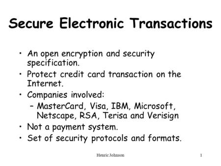 Henric Johnson1 Secure Electronic Transactions An open encryption and security specification. Protect credit card transaction on the Internet. Companies.