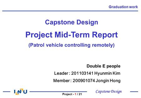 Capstone Design Project - 1 / 21 Capstone Design Project Mid-Term Report (Patrol vehicle controlling remotely) Double E people Leader : Hyunmin.