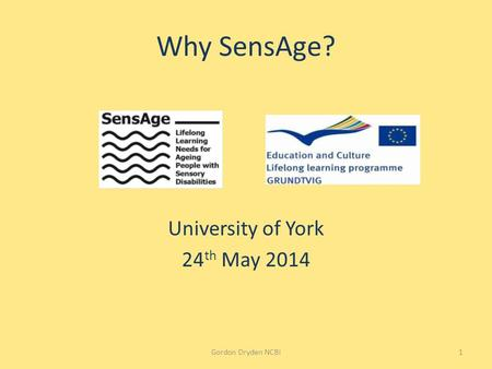 Why SensAge? University of York 24 th May 2014 Gordon Dryden NCBI1.