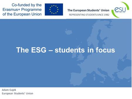 The European Students' Union REPRESENTING STUDENTS SINCE 1982 Adam Gajek European Students' Union The ESG – students in focus.