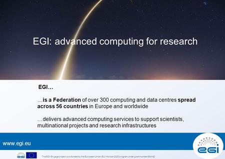 EGI… …is a Federation of over 300 computing and data centres spread across 56 countries in Europe and worldwide …delivers advanced computing.