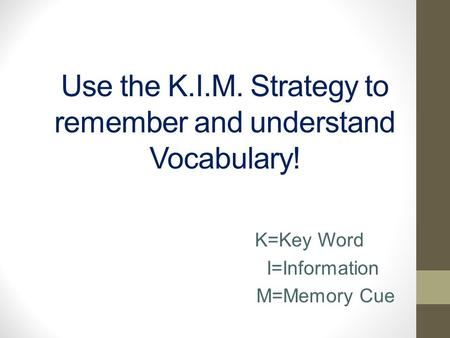 Use the K.I.M. Strategy to remember and understand Vocabulary! K=Key Word I=Information M=Memory Cue.