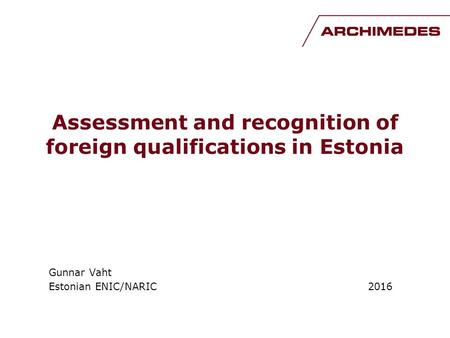 Assessment and recognition of foreign qualifications in Estonia Gunnar Vaht Estonian ENIC/NARIC 2016.