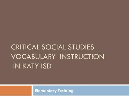 CRITICAL SOCIAL STUDIES VOCABULARY INSTRUCTION IN KATY ISD Elementary Training.