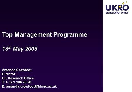Top Management Programme 18 th May 2006 Amanda Crowfoot Director UK Research Office T: E: