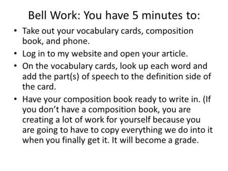 Bell Work: You have 5 minutes to: Take out your vocabulary cards, composition book, and phone. Log in to my website and open your article. On the vocabulary.