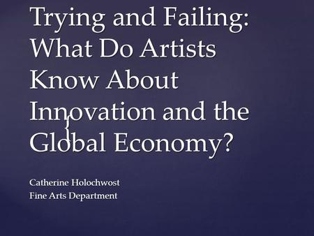 { Trying and Failing: What Do Artists Know About Innovation and the Global Economy? Catherine Holochwost Fine Arts Department.