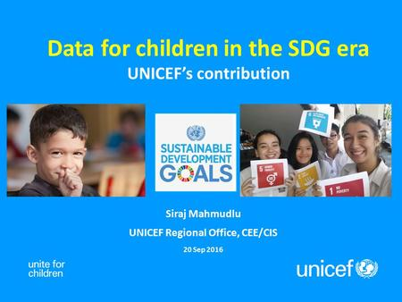 Data for children in the SDG era UNICEF's contribution Siraj Mahmudlu UNICEF Regional Office, CEE/CIS 20 Sep 2016.