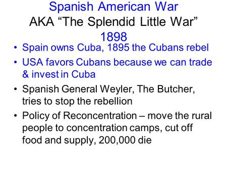 "Spanish American War AKA ""The Splendid Little War"" 1898 Spain owns Cuba, 1895 the Cubans rebel USA favors Cubans because we can trade & invest in Cuba."
