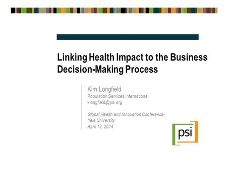 Linking Health Impact to the Business Decision-Making Process Kim Longfield Population Services International Global Health and Innovation.