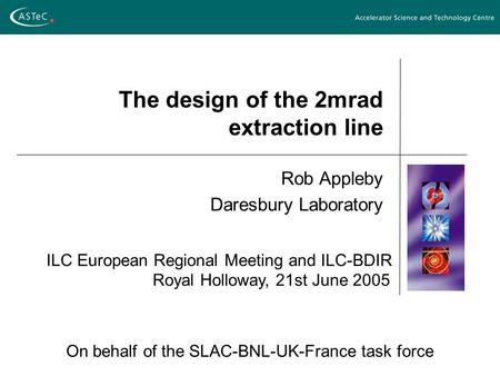The design of the 2mrad extraction line Rob Appleby Daresbury Laboratory On behalf of the SLAC-BNL-UK-France task force ILC European Regional Meeting and.