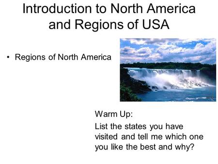 Introduction to North America and Regions <strong>of</strong> USA Regions <strong>of</strong> North America Warm Up: List the states you have visited and tell me which one you like the.