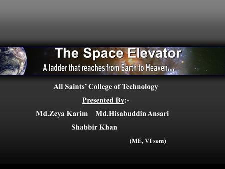 The Space Elevator All Saints' College of Technology Presented By:- Md.Zeya Karim Md.Hisabuddin Ansari Shabbir Khan (ME, VI sem)