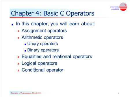 Principles of Programming - NI July Chapter 4: Basic C Operators In this chapter, you will learn about: Assignment operators Arithmetic operators.