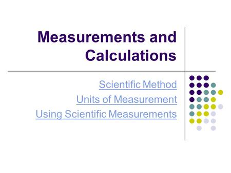 Measurements and Calculations Scientific Method Units of Measurement Using Scientific Measurements.
