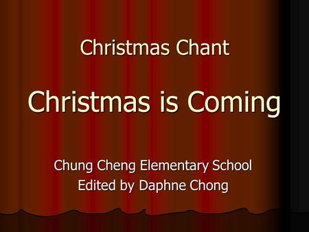 Christmas Chant Christmas is Coming Chung Cheng Elementary School Edited by Daphne Chong.