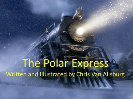 The Polar Express Written and Illustrated by Chris Van Allsburg.